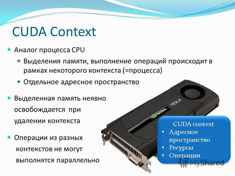 CUDA Context CUDA context Адресное пространство Ресурсы Операции CUDA context Адресное пространство Ресурсы Операции Аналог процесса CPU Выделения памяти, выполнение операций происходит в рамках некоторого контекста (=процесса) Отдельное адресное про