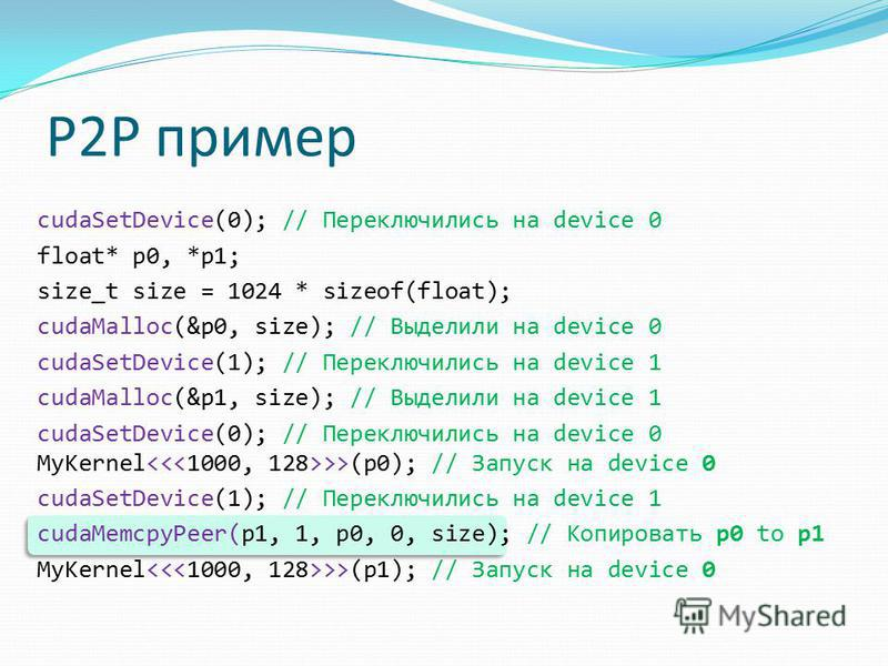 P2P пример cudaSetDevice(0); // Переключились на device 0 float* p0, *p1; size_t size = 1024 * sizeof(float); cudaMalloc(&p0, size); // Выделили на device 0 cudaSetDevice(1); // Переключились на device 1 cudaMalloc(&p1, size); // Выделили на device 1