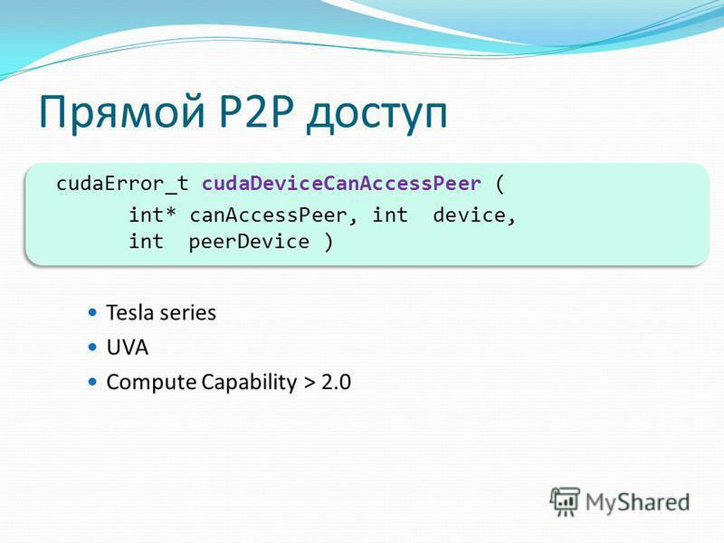 Прямой P2P доступ cudaError_t cudaDeviceCanAccessPeer ( int* canAccessPeer, int device, int peerDevice ) Tesla series UVA Compute Capability > 2.0