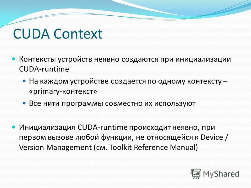 CUDA Context Контексты устройств неявно создаются при инициализации CUDA-runtime На каждом устройстве создается по одному контексту – «primary-контекст» Все нити программы совместно их используют Инициализация CUDA-runtime происходит неявно, при перв