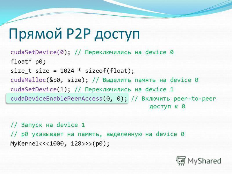 Прямой P2P доступ cudaSetDevice(0); // Переключились на device 0 float* p0; size_t size = 1024 * sizeof(float); cudaMalloc(&p0, size); // Выделить память на device 0 cudaSetDevice(1); // Переключились на device 1 cudaDeviceEnablePeerAccess(0, 0); //