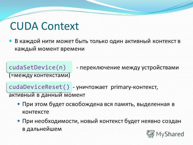 CUDA Context В каждой нити может быть только один активный контекст в каждый момент времени cudaSetDevice(n) - переключение между устройствами (=между контекстами) cudaDeviceReset() - уничтожает primary-контекст, активный в данный момент При этом буд