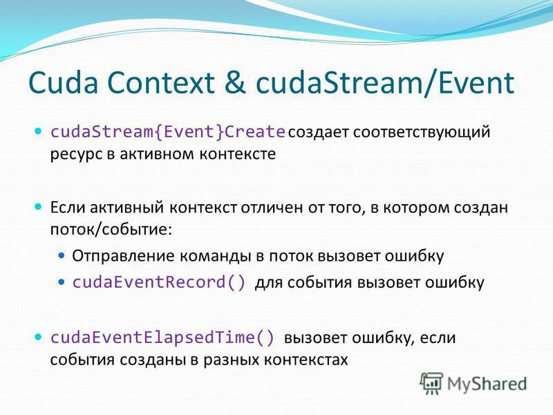 Cuda Context & cudaStream/Event cudaStream{Event}Create создает соответствующий ресурс в активном контексте Если активный контекст отличен от того, в котором создан поток/событие: Отправление команды в поток вызовет ошибку cudaEventRecord() для событ