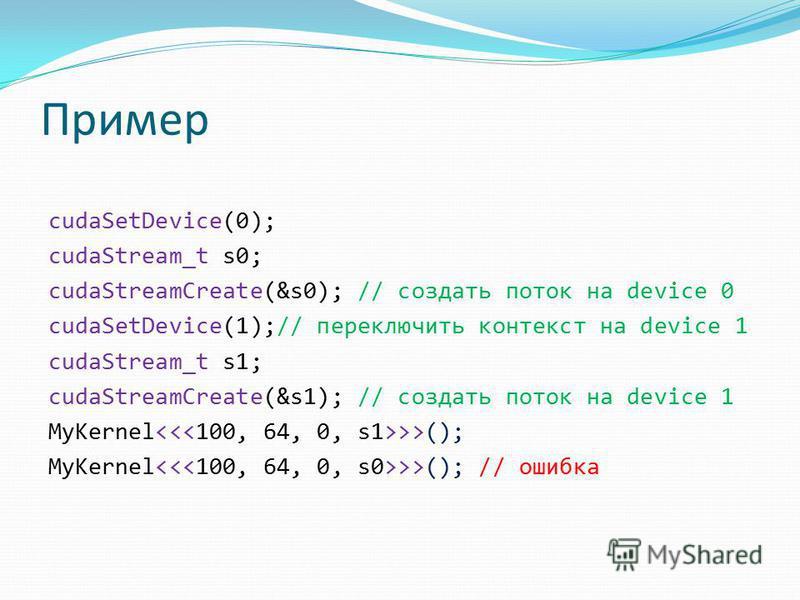 Пример cudaSetDevice(0); cudaStream_t s0; cudaStreamCreate(&s0); // создать поток на device 0 cudaSetDevice(1);// переключить контекст на device 1 cudaStream_t s1; cudaStreamCreate(&s1); // создать поток на device 1 MyKernel >>(); MyKernel >>(); // о