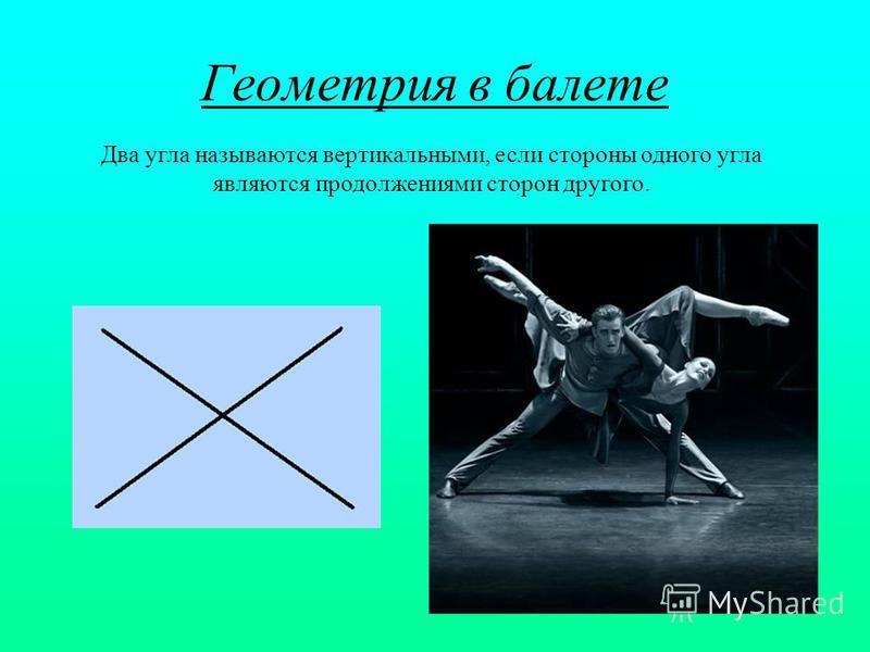 Геометрия в балете Два угла называются вертикальными, если стороны одного угла являются продолжениями сторон другого.
