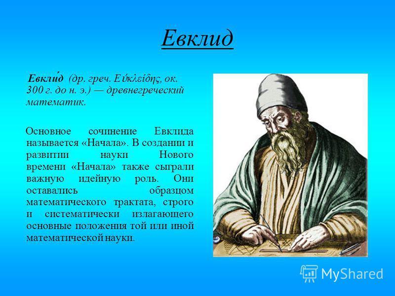 Евклид Евкли́д (др. греч. Ε κλείδης, ок. 300 г. до н. э.) древнегреческий математик. Основное сочинение Евклида называется «Начала». В создании и развитии науки Нового времени «Начала» также сыграли важную идейную роль. Они оставались образцом матема