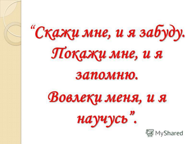 Скажи мне, и я забуду. Покажи мне, и я запомню.Скажи мне, и я забуду. Покажи мне, и я запомню. Вовлеки меня, и я научусь.