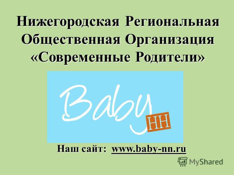 Нижегородская Региональная Общественная Организация «Современные Родители» Наш сайт: www.baby-nn.ru
