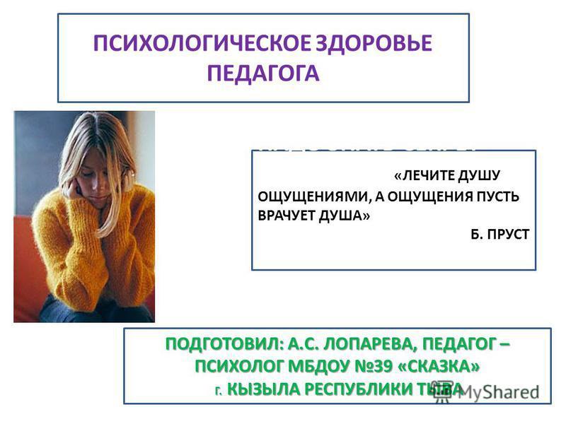ПСИХОЛОГИЧЕСКОЕ ЗДОРОВЬЕ ПЕДАГОГА ПОДГОТОВИЛ: А.С. ЛОПАРЕВА, ПЕДАГОГ – ПСИХОЛОГ МБДОУ 39 «СКАЗКА» Г. КЫЗЫЛА РЕСПУБЛИКИ ТЫВА Г. КЫЗЫЛА РЕСПУБЛИКИ ТЫВА НАДО ЗНАТЬ СЕКРЕТ ЖИЗНИ: «О «ЛЕЧИТЕ ДУШУ ОЩУЩЕНИЯМИ, А ОЩУЩЕНИЯ ПУСТЬ ВРАЧУЕТ ДУША» Б. ПРУСТ