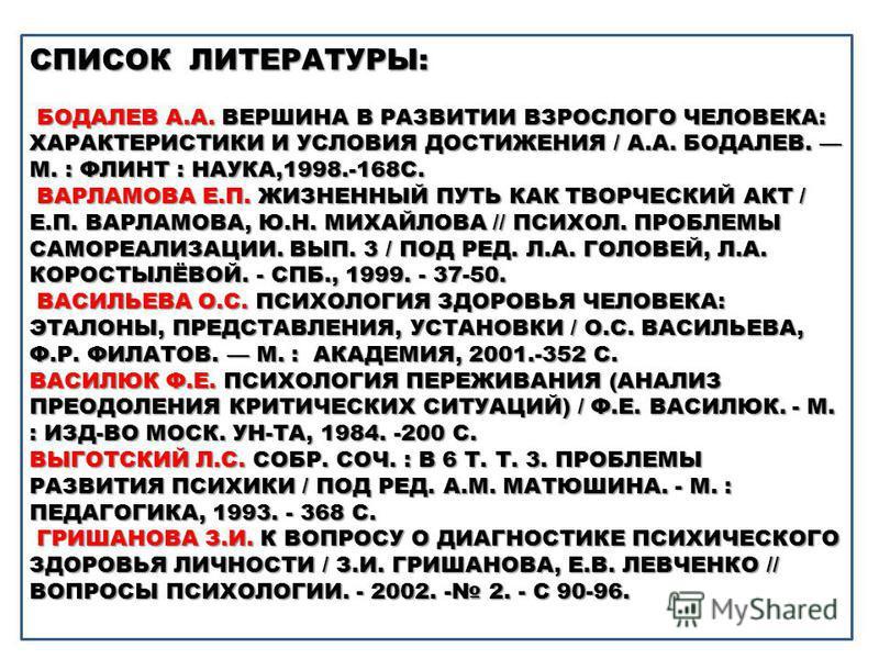 СПИСОК ЛИТЕРАТУРЫ: БОДАЛЕВ А.А. ВЕРШИНА В РАЗВИТИИ ВЗРОСЛОГО ЧЕЛОВЕКА: ХАРАКТЕРИСТИКИ И УСЛОВИЯ ДОСТИЖЕНИЯ / А.А. БОДАЛЕВ. М. : ФЛИНТ : НАУКА,1998.-168С. ВАРЛАМОВА Е.П. ЖИЗНЕННЫЙ ПУТЬ КАК ТВОРЧЕСКИЙ АКТ / Е.П. ВАРЛАМОВА, Ю.Н. МИХАЙЛОВА // ПСИХОЛ. ПРО