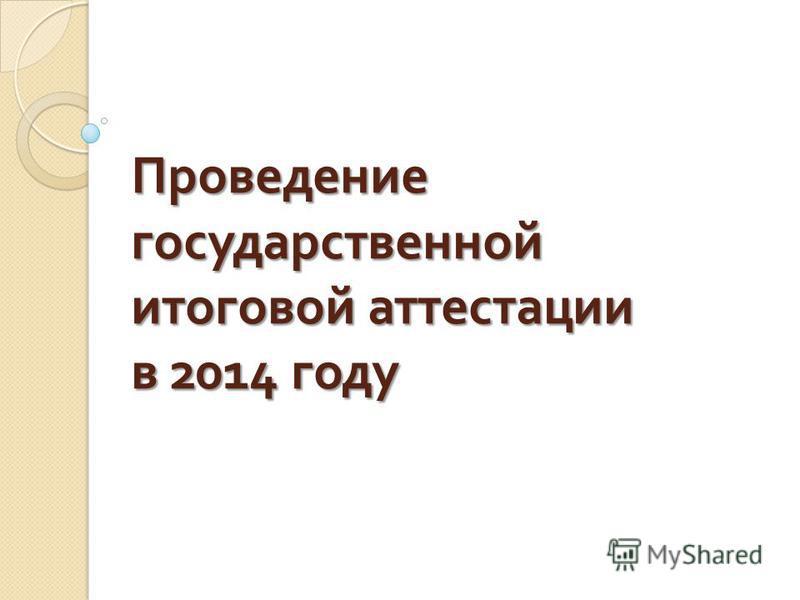 Проведение государственной итоговой аттестации в 2014 году