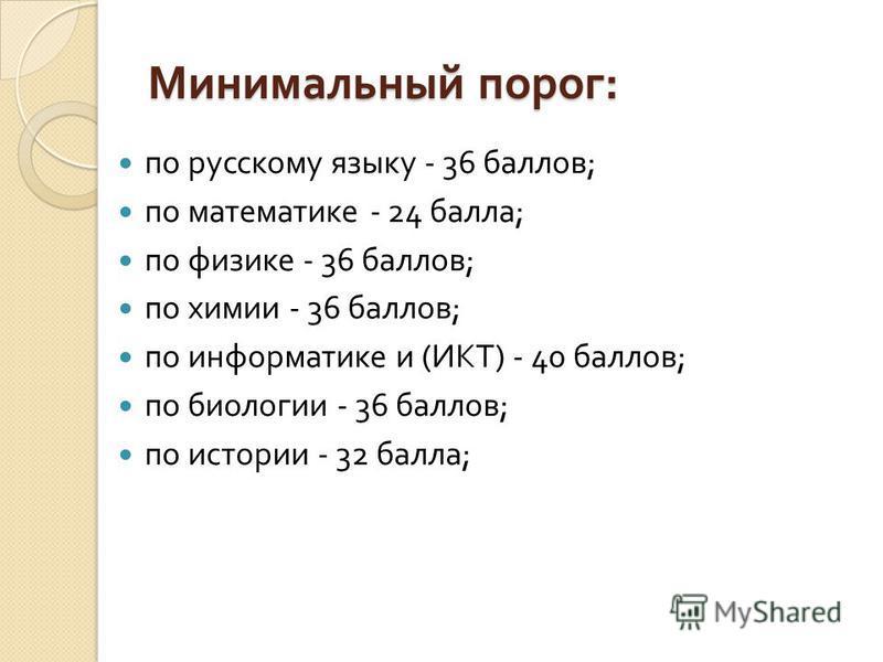 Минимальный порог : по русскому языку - 36 баллов ; по математике - 24 балла ; по физике - 36 баллов ; по химии - 36 баллов ; по информатике и ( ИКТ ) - 40 баллов ; по биологии - 36 баллов ; по истории - 32 балла ;