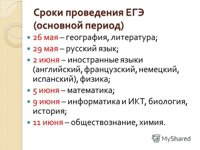 Сроки проведения ЕГЭ ( основной период ) 26 мая – география, литература ; 29 мая – русский язык ; 2 июня – иностранные языки ( английский, французский, немецкий, испанский ), физика ; 5 июня – математика ; 9 июня – информатика и ИКТ, биология, истори