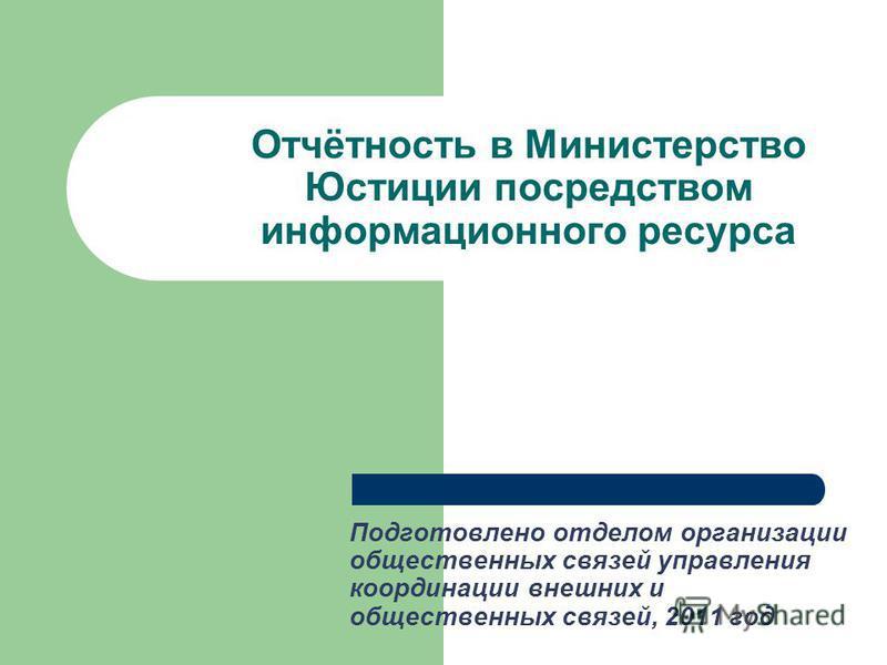 Отчётность в Министерство Юстиции посредством информационного ресурса Подготовлено отделом организации общественных связей управления координации внешних и общественных связей, 2011 год