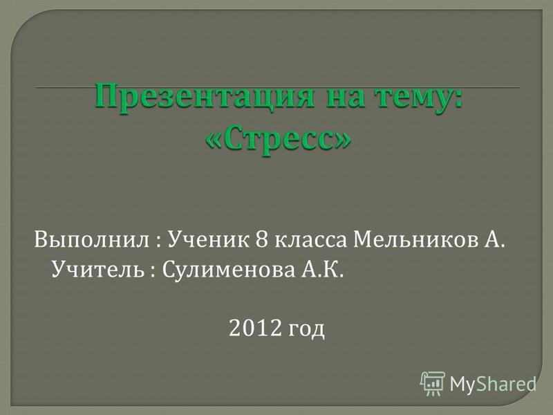 Выполнил : Ученик 8 класса Мельников А. Учитель : Сулименова А. К. 2012 год