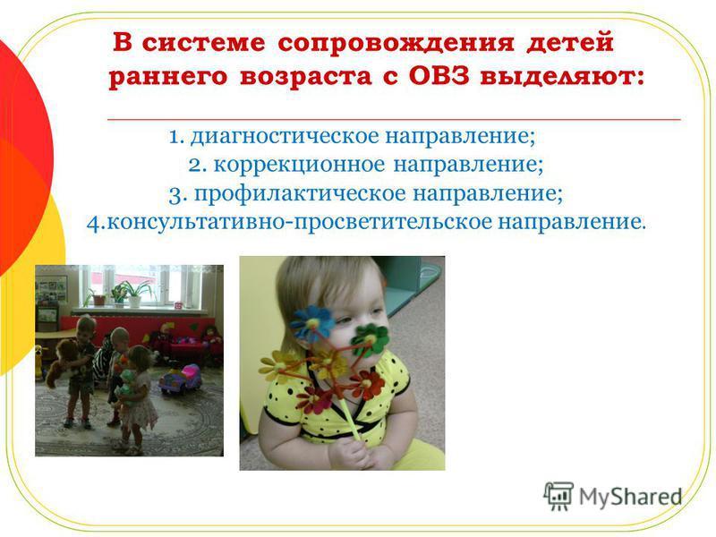 В системе сопровождения детей раннего возраста с ОВЗ выделяют: 1. диагностическое направление; 2. коррекционное направление; 3. профилактическое направление; 4.консультативно-просветительское направление.