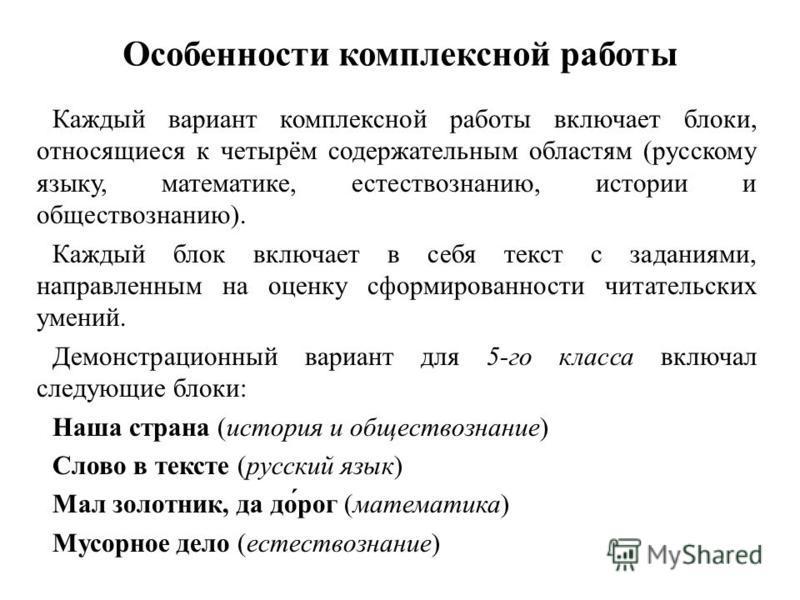 Особенности комплексной работы Каждый вариант комплексной работы включает блоки, относящиеся к четырём содержательным областям (русскому языку, математике, естествознанию, истории и обществознанию). Каждый блок включает в себя текст с заданиями, напр
