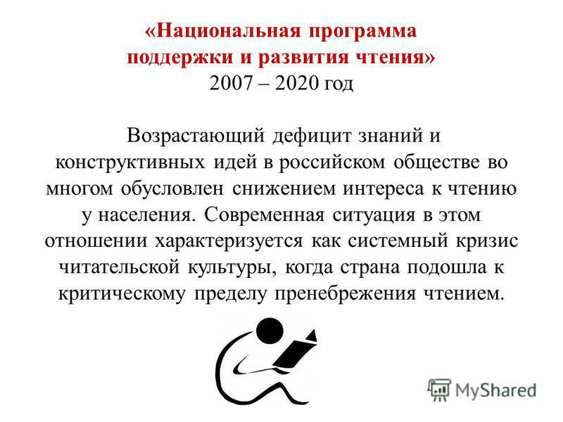 «Национальная программа поддержки и развития чтения» 2007 – 2020 год Возрастающий дефицит знаний и конструктивных идей в российском обществе во многом обусловлен снижением интереса к чтению у населения. Современная ситуация в этом отношении характери