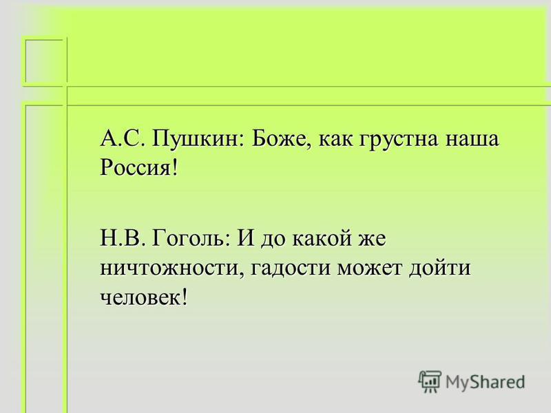 А.С. Пушкин: Боже, как грустна наша Россия! Н.В. Гоголь: И до какой же ничтожности, гадости может дойти человек!