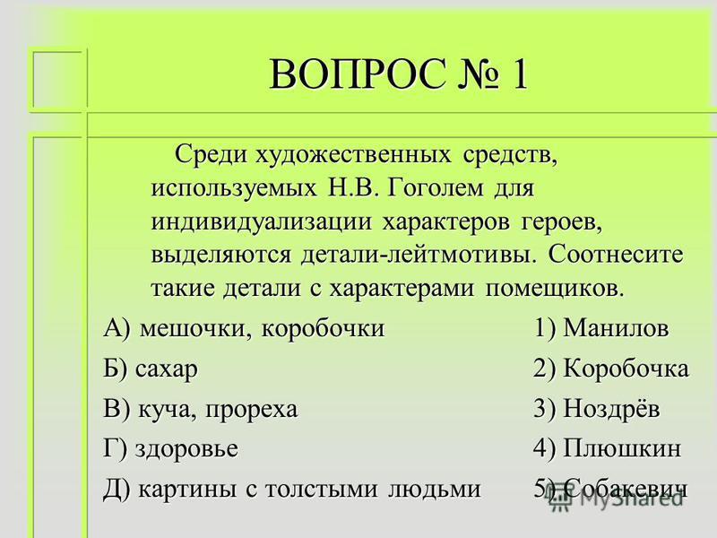 ВОПРОС 1 Среди художественных средств, используемых Н.В. Гоголем для индивидуализации характеров героев, выделяются детали-лейтмотивы. Соотнесите такие детали с характерами помещиков. А) мешочки, коробочки 1) Манилов Б) сахар 2) Коробочка В) куча, пр