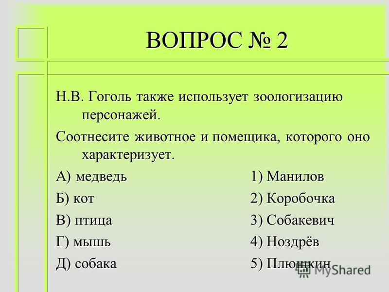 ВОПРОС 2 Н.В. Гоголь также использует зоологизацию персонажей. Соотнесите животное и помещика, которого оно характеризует. А) медведь 1) Манилов Б) кот 2) Коробочка В) птица 3) Собакевич Г) мышь 4) Ноздрёв Д) собака 5) Плюшкин