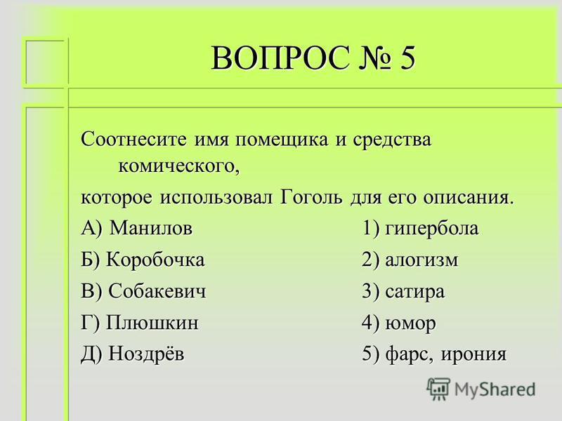 ВОПРОС 5 Соотнесите имя помещика и средства комического, которое использовал Гоголь для его описания. А) Манилов 1) гипербола Б) Коробочка 2) алогизм В) Собакевич 3) сатира Г) Плюшкин 4) юмор Д) Ноздрёв 5) фарс, ирония