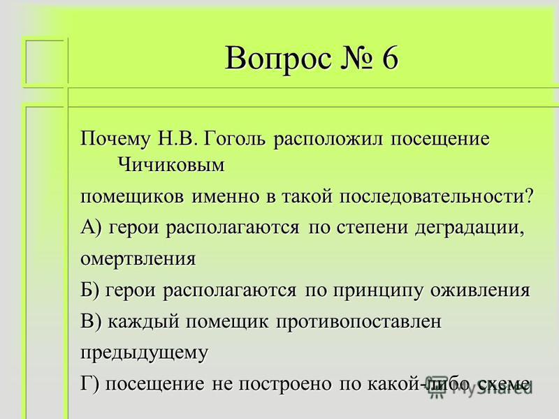 Вопрос 6 Почему Н.В. Гоголь расположил посещение Чичиковым помещиков именно в такой последовательности? А) герои располагаются по степени деградации, омертвления Б) герои располагаются по принципу оживления В) каждый помещик противопоставлен предыдущ
