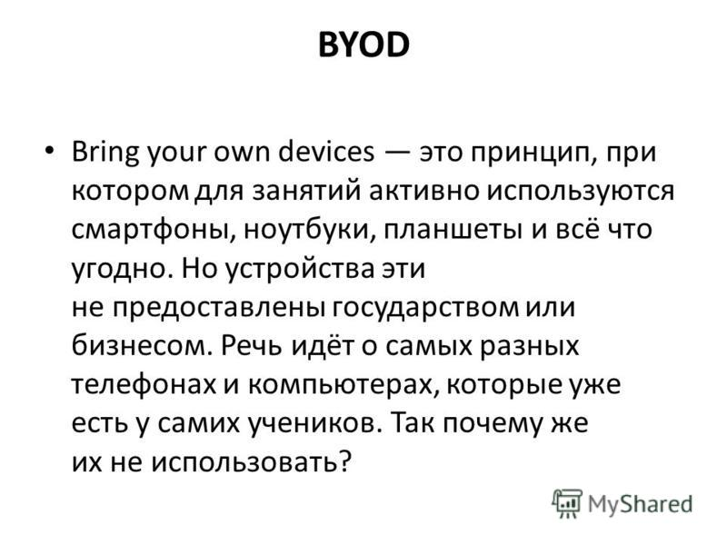 BYOD Bring your own devices это принцип, при котором для занятий активно используются смартфоны, ноутбуки, планшеты и всё что угодно. Но устройства эти не предоставлены государством или бизнесом. Речь идёт о самых разных телефонах и компьютерах, кото