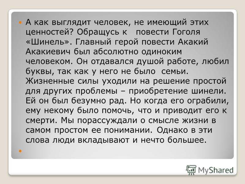 А как выглядит человек, не имеющий этих ценностей? Обращусь к повести Гоголя «Шинель». Главный герой повести Акакий Акакиевич был абсолютно одиноким человеком. Он отдавался душой работе, любил буквы, так как у него не было семьи. Жизненные силы уходи