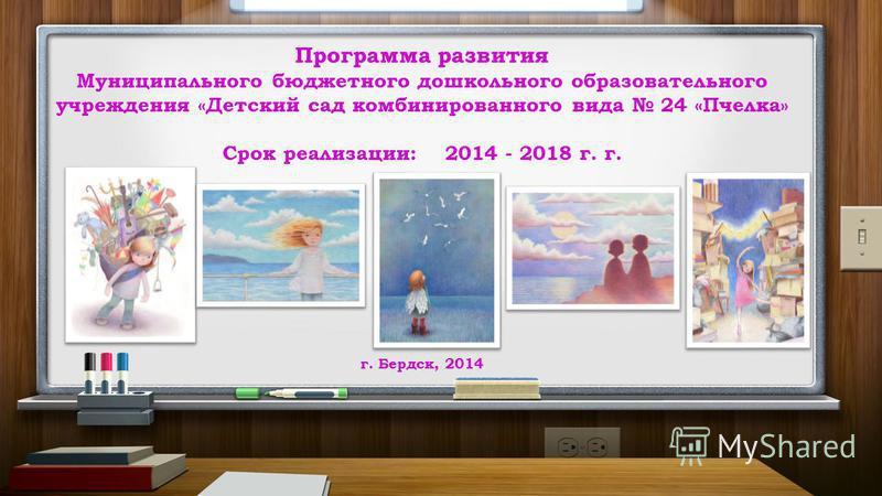Программа развития Муниципального бюджетного дошкольного образовательного учреждения «Детский сад комбинированного вида 24 «Пчелка» Срок реализации: 2014 - 2018 г. г. г. Бердск, 2014