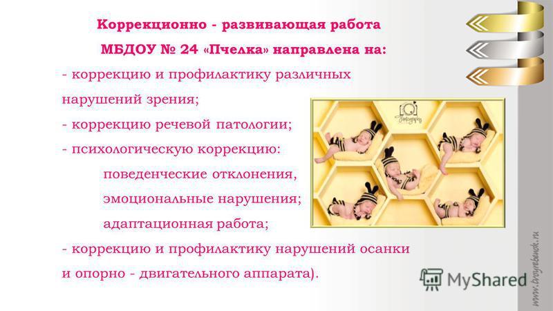 Коррекционно - развивающая работа МБДОУ 24 «Пчелка» направлена на: - коррекцию и профилактику различных нарушений зрения; - коррекцию речевой патологии; - психологическую коррекцию: поведенческие отклонения, эмоциональные нарушения; адаптационная раб