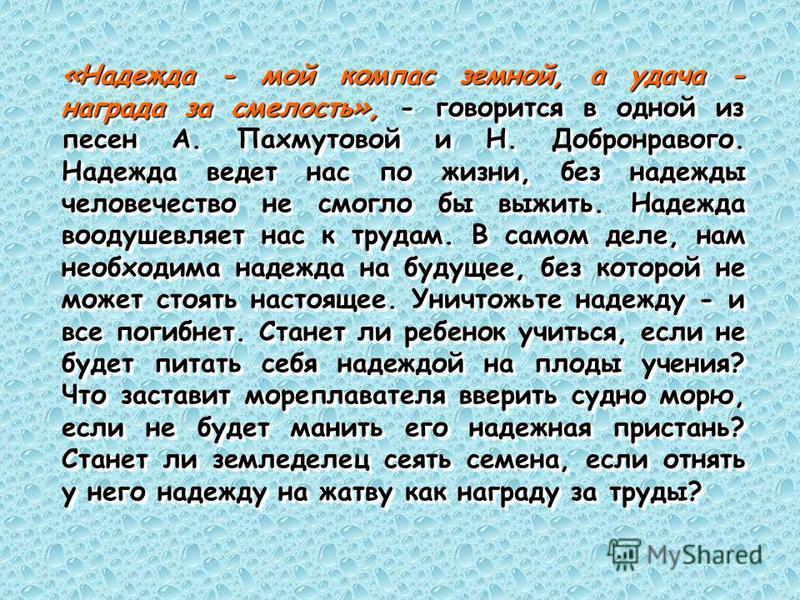 «Надежда - мой компас земной, а удача - награда за смелость», - говорится в одной из песен А. Пахмутовой и Н. Добронравого. Надежда ведет нас по жизни, без надежды человечество не смогло бы выжить. Надежда воодушевляет нас к трудам. В самом деле, нам