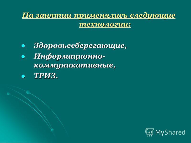 На занятии применялись следующие технологии: Здоровьесберегающие, Здоровьесберегающие, Информационно- коммуникативные, Информационно- коммуникативные, ТРИЗ. ТРИЗ.