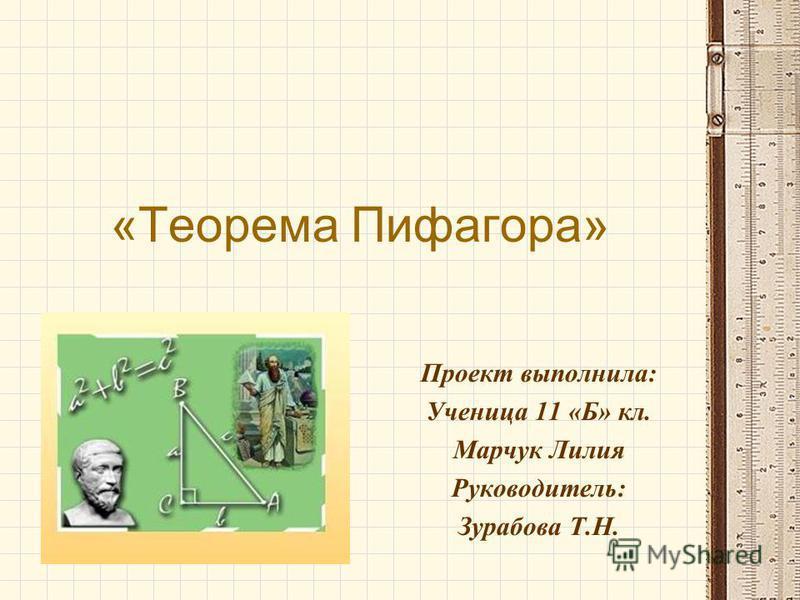 «Теорема Пифагора» Проект выполнила: Ученица 11 «Б» кл. Марчук Лилия Руководитель: Зурабова Т.Н.