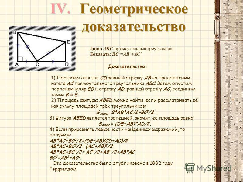 IV.Геометрическое доказательство Дано: ABC-прямоугольный треугольник Доказать: BC 2 =AB 2 +AC 2 Доказательство: 1) Построим отрезок CD равный отрезку AB на продолжении катета AC прямоугольного треугольника ABC. Затем опустим перпендикуляр ED к отрезк