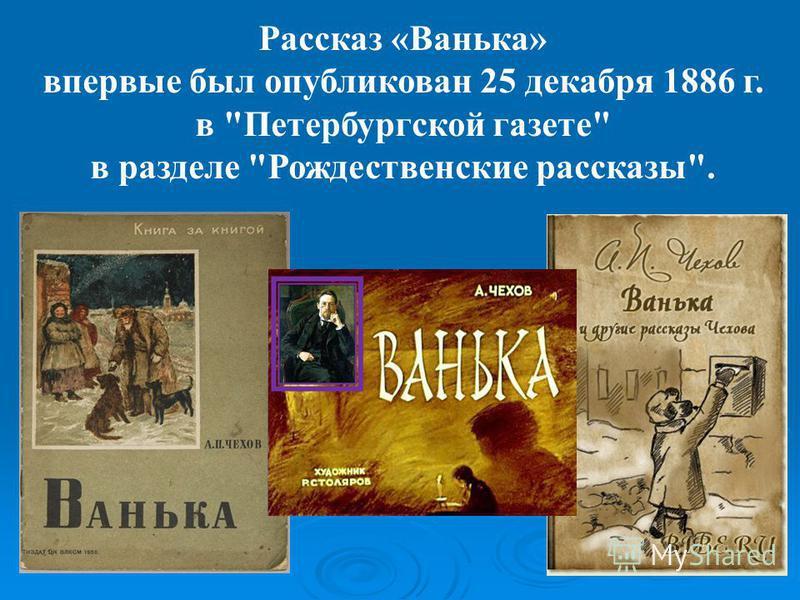 Рассказ «Ванька» впервые был опубликован 25 декабря 1886 г. в Петербургской газете в разделе Рождественские рассказы.