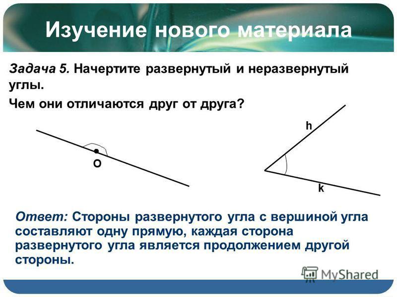 Изучение нового материала Задача 5. Начертите развернутый и неразвернутый углы. Чем они отличаются друг от друга? Ответ: Стороны развернутого угла с вершиной угла составляют одну прямую, каждая сторона развернутого угла является продолжением другой с