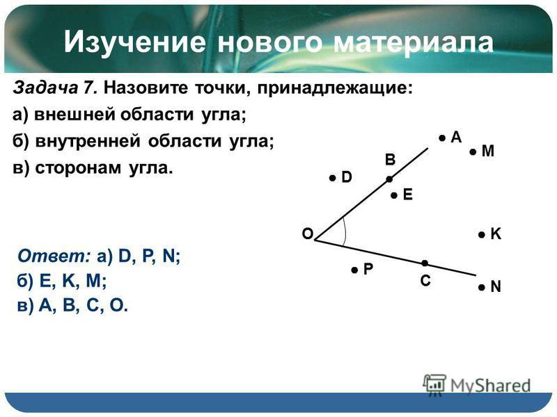 Изучение нового материала Задача 7. Назовите точки, принадлежащие: а) внешней области угла; б) внутренней области угла; в) сторонам угла. N О E D M K Р A B C Ответ: а) D, P, N; б) E, K, M; в) A, B, C, O.