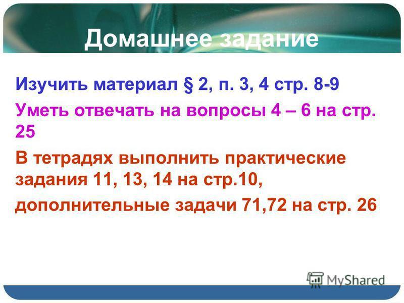 Домашнее задание Изучить материал § 2, п. 3, 4 стр. 8-9 Уметь отвечать на вопросы 4 – 6 на стр. 25 В тетрадях выполнить практические задания 11, 13, 14 на стр.10, дополнительные задачи 71,72 на стр. 26