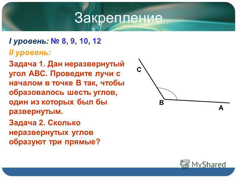 Закрепление I уровень: 8, 9, 10, 12 II уровень: Задача 1. Дан неразвернутый угол АВС. Проведите лучи с началом в точке В так, чтобы образовалось шесть углов, один из которых был бы развернутым. Задача 2. Сколько неразвернутых углов образуют три прямы