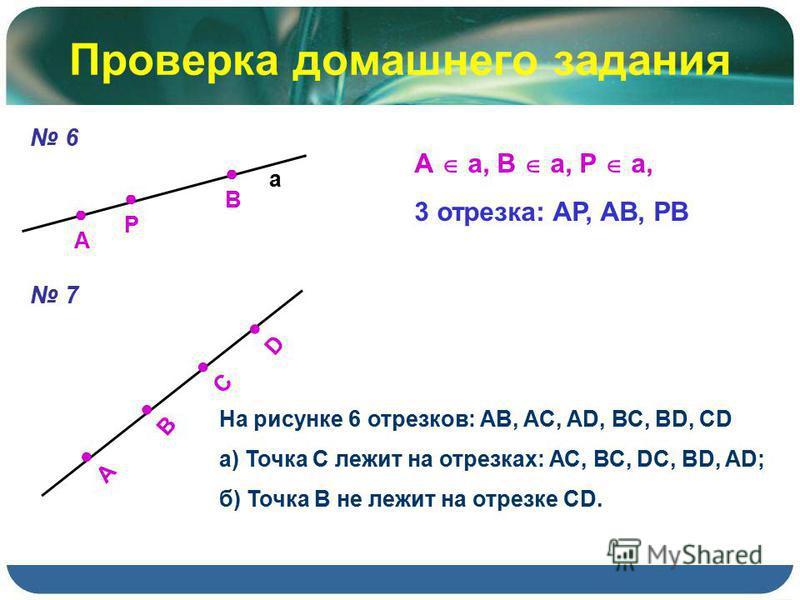 Проверка домашнего задания 6 А а В Р А a, B a, P a, 3 отрезка: AP, AB, PB 7 А B C D На рисунке 6 отрезков: АВ, AC, AD, ВС, BD, CD а) Точка С лежит на отрезках: АС, ВС, DC, BD, AD; б) Точка В не лежит на отрезке CD.