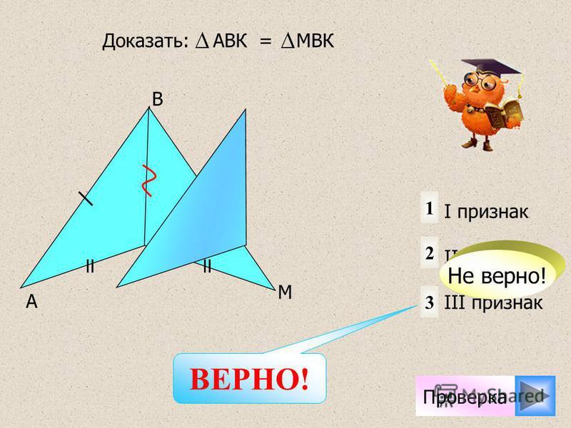 A M K B 1 2 3 I признак II признак III признак Доказать: АВК = МBК Не верно! Проверка ВЕРНО!