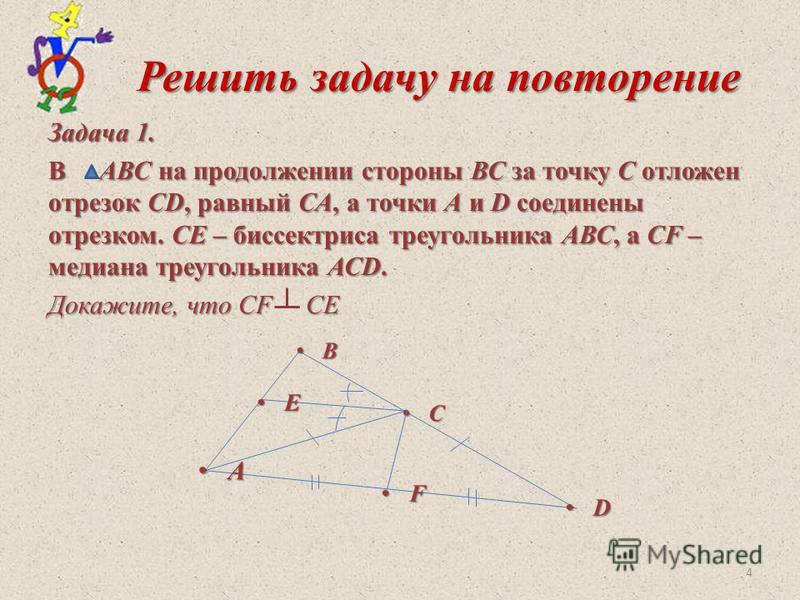 Решить задачу на повторение Решить задачу на повторение Задача 1. В АВС на продолжении стороны ВС за точку С отложен отрезок CD, равный СА, а точки А и D соединены отрезком. СЕ – биссектриса треугольника АВС, а СF – медиана треугольника АСD. Докажите