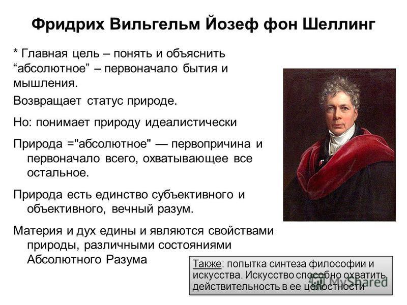 Фридрих Вильгельм Йозеф фон Шеллинг * Главная цель – понять и объяснить абсолютное – первоначало бытия и мышления. Возвращает статус природе. Но: понимает природу идеалистически Природа =