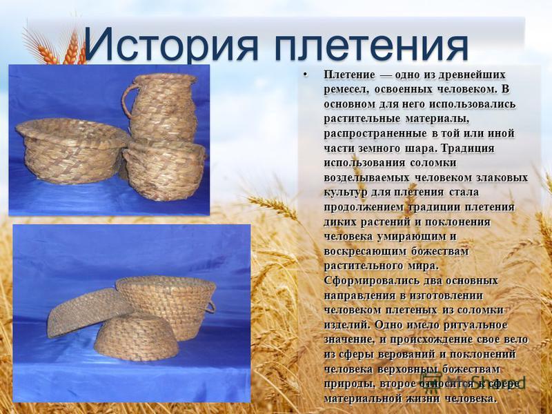 История плетения История плетения Плетение одно из древнейших ремесел, освоенных человеком. В основном для него использовались растительные материалы, распространенные в той или иной части земного шара. Традиция использования соломки возделываемых че