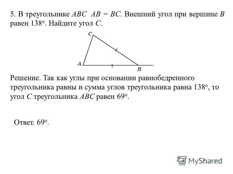 5. В треугольнике ABC AB = BC. Внешний угол при вершине B равен 138 o. Найдите угол С. Ответ. 69 о. Решение. Так как углы при основании равнобедренного треугольника равны и сумма углов треугольника равна 138 о, то угол C треугольника ABC равен 69 о.