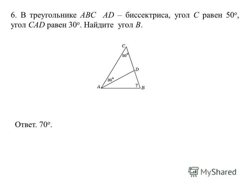 6. В треугольнике АВС AD – биссектриса, угол C равен 50 o, угол CAD равен 30 o. Найдите угол B. Ответ. 70 о.