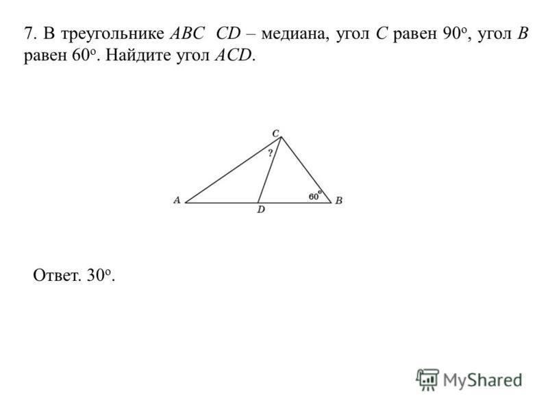 7. В треугольнике АВС CD – медиана, угол C равен 90 o, угол B равен 60 o. Найдите угол ACD. Ответ. 30 о.