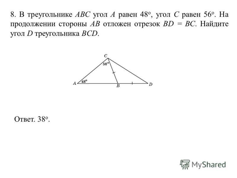 8. В треугольнике АВС угол А равен 48 o, угол C равен 56 o. На продолжении стороны АB отложен отрезок BD = ВС. Найдите угол D треугольника BCD. Ответ. 38 о.