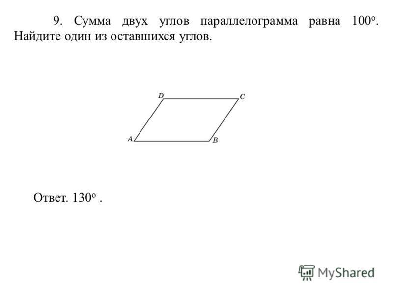 9. Сумма двух углов параллелограмма равна 100 о. Найдите один из оставшихся углов. Ответ. 130 о.